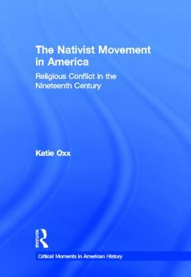 The Nativist Movement in America: Religious Conflict in the 19th Century - Critical Moments in American History (Hardback)