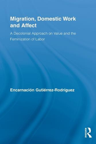 Migration, Domestic Work and Affect: A Decolonial Approach on Value and the Feminization of Labor - Routledge Research in Gender and Society (Paperback)