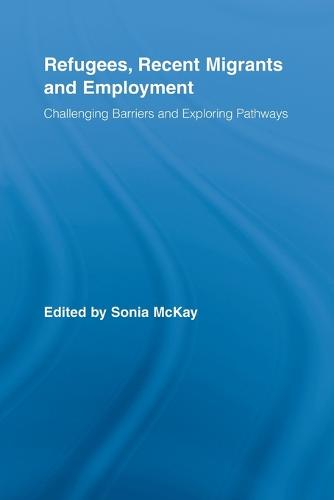 Refugees, Recent Migrants and Employment: Challenging Barriers and Exploring Pathways (Paperback)