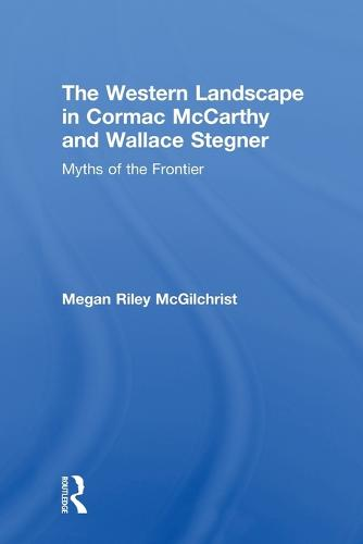 The Western Landscape in Cormac McCarthy and Wallace Stegner: Myths of the Frontier (Paperback)