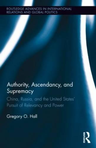 Authority, Ascendancy, and Supremacy: China, Russia, and the United States' Pursuit of Relevancy and Power (Hardback)