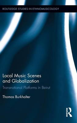 Local Music Scenes and Globalization: Transnational Platforms in Beirut (Hardback)