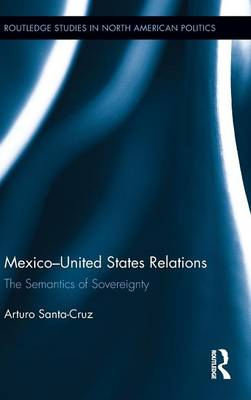 Mexico-United States Relations: The Semantics of Sovereignty - Routledge Studies in North American Politics (Hardback)