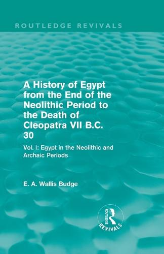 A History of Egypt from the End of the Neolithic Period to the Death of Cleopatra VII B.C. 30: Vol I: Egypt in the Neolithic and Archaic Periods (Paperback)