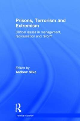Prisons, Terrorism and Extremism: Critical Issues in Management, Radicalisation and Reform - Political Violence (Hardback)