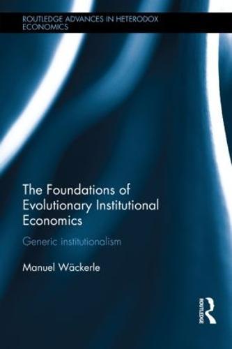 The Foundations of Evolutionary Institutional Economics: Generic Institutionalism - Routledge Advances in Heterodox Economics (Hardback)