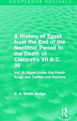 A History of Egypt from the End of the Neolithic Period to the Death of Cleopatra VII B.C. 30: Vol. VI: Egypt Under the Priest-Kings and Tanites and Nubians - Routledge Revivals (Hardback)