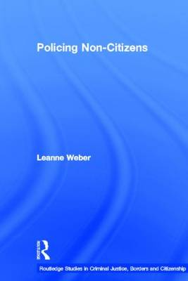 Policing Non-Citizens - Routledge Studies in Criminal Justice, Borders and Citizenship (Hardback)