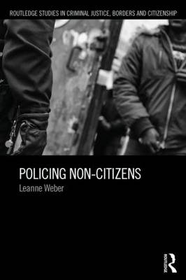 Policing Non-Citizens - Routledge Studies in Criminal Justice, Borders and Citizenship (Paperback)