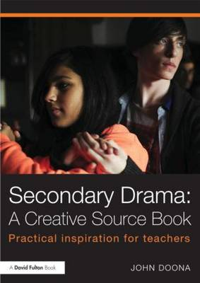 Secondary Drama: A Creative Source Book: Practical inspiration for teachers (Paperback)