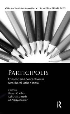 Participolis: Consent and Contention in Neoliberal Urban India - Cities and the Urban Imperative (Hardback)
