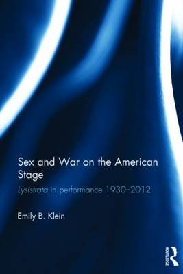 Sex and War on the American Stage: Lysistrata in performance 1930-2012 (Hardback)