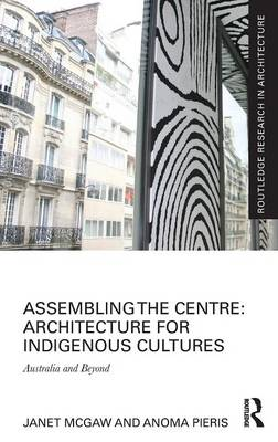 Assembling the Centre: Architecture for Indigenous Cultures: Australia and Beyond (Hardback)