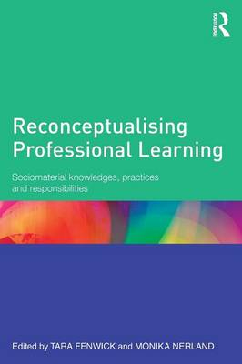 Reconceptualising Professional Learning: Sociomaterial knowledges, practices and responsibilities (Paperback)