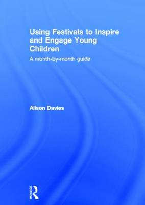 Using Festivals to Inspire and Engage Young Children: A month-by-month guide (Hardback)