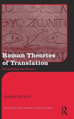 Roman Theories of Translation: Surpassing the Source - Routledge Monographs in Classical Studies (Hardback)