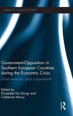 Government-Opposition in Southern European Countries during the Economic Crisis: Great Recession, Great Cooperation? - Library of Legislative Studies (Hardback)