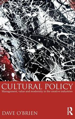 Cultural Policy: Management, Value & Modernity in the Creative Industries (Hardback)