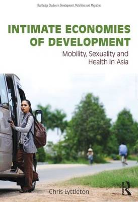 Intimate Economies of Development: Mobility, Sexuality and Health in Asia - Routledge Studies in Development, Mobilities and Migration (Hardback)
