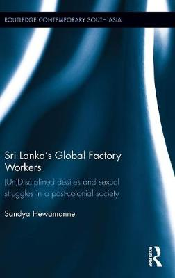 Sri Lanka's Global Factory Workers: (Un) Disciplined Desires and Sexual Struggles in a Post-Colonial Society - Routledge Contemporary South Asia Series (Hardback)