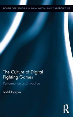 The Culture of Digital Fighting Games: Performance and Practice - Routledge Studies in New Media and Cyberculture (Hardback)