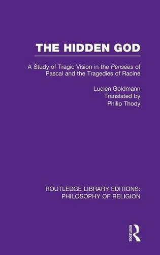 The Hidden God: A Study of Tragic Vision in the Pense es of Pascal and the Tragedies of Racine - Routledge Library Editions: Philosophy of Religion (Hardback)