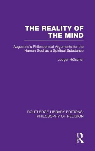 The Reality of the Mind: St Augustine's Philosophical Arguments for the Human Soul as a Spiritual Substance - Routledge Library Editions: Philosophy of Religion (Hardback)