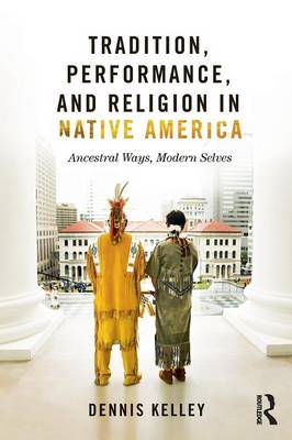 Tradition, Performance, and Religion in Native America: Ancestral Ways, Modern Selves (Paperback)
