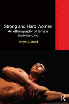 Strong and Hard Women: An ethnography of female bodybuilding - Routledge Advances in Ethnography (Paperback)