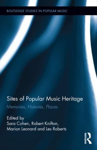 Sites of Popular Music Heritage: Memories, Histories, Places - Routledge Studies in Popular Music (Hardback)