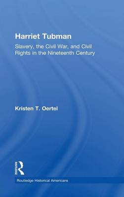 Harriet Tubman: Slavery, the Civil War, and Civil Rights in the 19th Century - Routledge Historical Americans (Hardback)