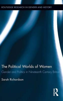The Political Worlds of Women: Gender and Politics in Nineteenth Century Britain - Routledge Research in Gender and History (Hardback)