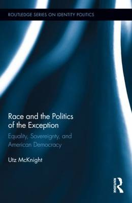 Race and the Politics of the Exception: Equality, Sovereignty, and American Democracy - Routledge Series on Identity Politics (Hardback)