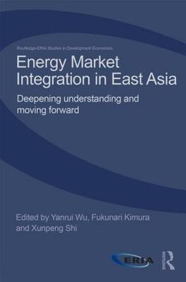 Energy Market Integration in East Asia: Deepening Understanding and Moving Forward - Routledge-ERIA Studies in Development Economics (Hardback)