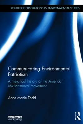 Communicating Environmental Patriotism: A Rhetorical History of the American Environmental Movement - Routledge Explorations in Environmental Studies (Hardback)