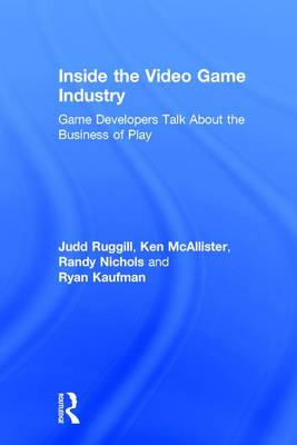 Inside the Video Game Industry: Game Developers Talk About the Business of Play (Hardback)