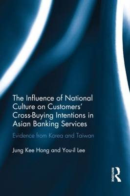 The Influence of National Culture on Customers' Cross-Buying Intentions in Asian Banking Services: Evidence from Korea and Taiwan (Hardback)