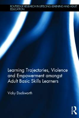 Learning Trajectories, Violence and Empowerment amongst Adult Basic Skills Learners - Routledge Research in Lifelong Learning and Adult Education (Hardback)