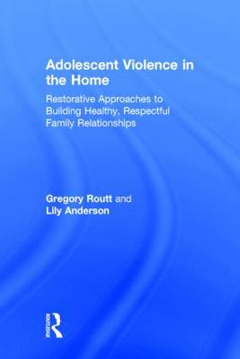 Adolescent Violence in the Home: Restorative Approaches to Building Healthy, Respectful Family Relationships (Hardback)