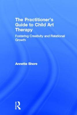 The Practitioner's Guide to Child Art Therapy: Fostering Creativity and Relational Growth (Hardback)