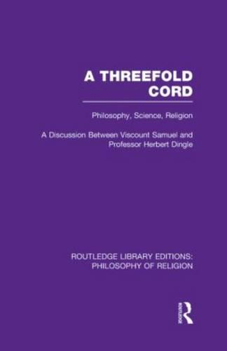 A Threefold Cord: Philosophy, Science, Religion. A Discussion between Viscount Samuel and Professor Herbert Dingle. - Routledge Library Editions: Philosophy of Religion (Hardback)