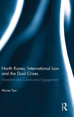 North Korea, International Law and the Dual Crises: Narrative and Constructive Engagement (Hardback)