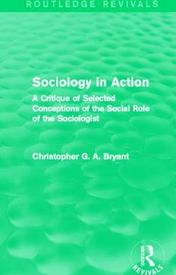 Sociology in Action: A Critique of Selected Conceptions of the Social Role of the Sociologist - Routledge Revivals (Hardback)