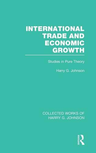 International Trade and Economic Growth (Collected Works of Harry Johnson): Studies in Pure Theory - Collected Works of Harry G. Johnson (Hardback)