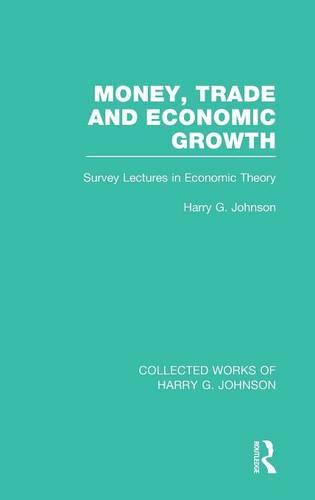 Money, Trade and Economic Growth (Collected Works of Harry Johnson): Survey Lectures in Economic Theory - Collected Works of Harry G. Johnson (Hardback)