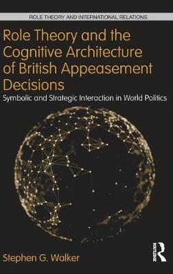 Role Theory and the Cognitive Architecture of British Appeasement Decisions: Symbolic and Strategic Interaction in World Politics (Hardback)
