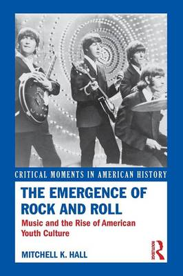 The Emergence of Rock and Roll: Music and the Rise of American Youth Culture - Critical Moments in American History (Paperback)