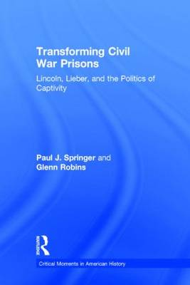 Transforming Civil War Prisons: Lincoln, Lieber, and the Politics of Captivity - Critical Moments in American History (Hardback)