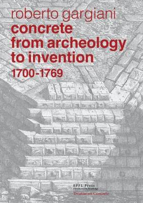 Concrete, From Archeology to Invention, 1700-1769: The Renaissance of Pozzolana and Roman Construction Techniques (Hardback)