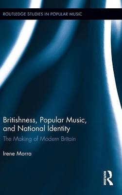 Britishness, Popular Music, and National Identity: The Making of Modern Britain - Routledge Studies in Popular Music (Hardback)
